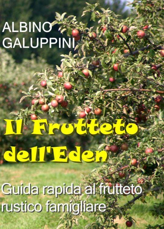 Albino Galuppini IL FRUTTETO DELL'EDEN: guida rapida al frutteto rustico famigliare